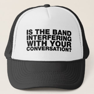 IS THE BAND INTERFERING WITH YOUR CONVERSATION? TRUCKER HAT