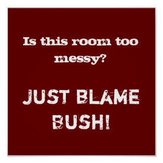 Is this room too messy? , Just blame Bush! Poster