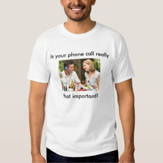 Is your phone call really that important? t-shirts
