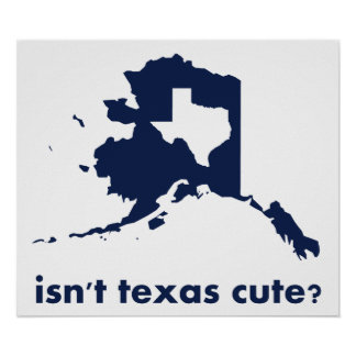 Isn t Texas Cute Compared to Alaska Poster