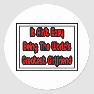 It Aint' Easy...World's Greatest Girlfriend Round Sticker