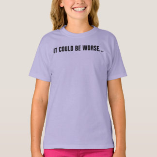 It could be worse... I could be using etiquette T-Shirt