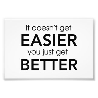 It Doesn't Get Easier You Just Get Better Photographic Print