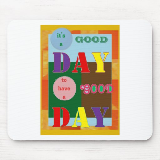 It is a GOOD DAY to have a Good Day WISDOM QUOTE Mouse Pads