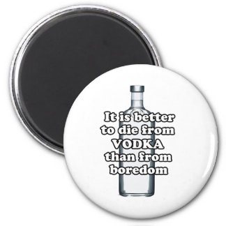 It is better to die from vodka than from boredom 6 cm round magnet