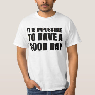 it is impossible to have a good day T-Shirt