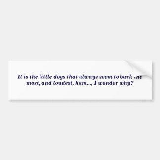 It is the little dogs that always seem to bark ... car bumper sticker