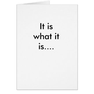 It is what it is.... greeting card