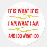 It Is What It Is, I Am What I Am, I Do What I Do Round Sticker