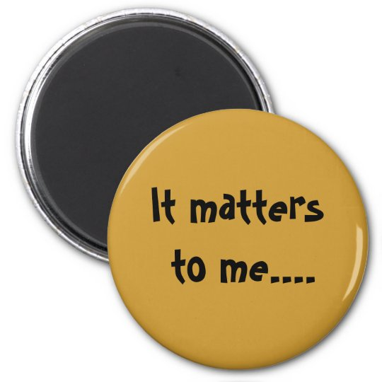 It matters to me.... 6 cm round magnet