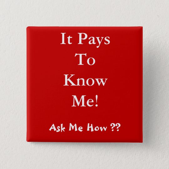 It Pays To Know Me! , Ask Me How ?? 15 Cm Square Badge