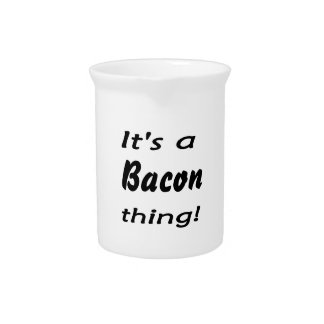 It s a bacon thing drink pitchers