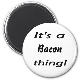 It s a bacon thing magnet