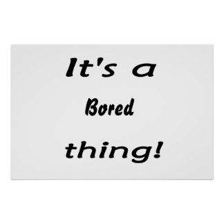 It s a bored thing posters