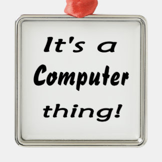It s a computer thing ornaments