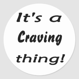 It s a craving thing round sticker