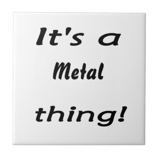 It s a metal thing ceramic tile