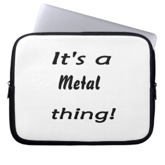 It s a metal thing laptop sleeve
