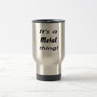 It s a metal thing mug