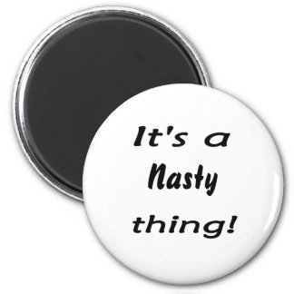 It s a nasty thing magnets