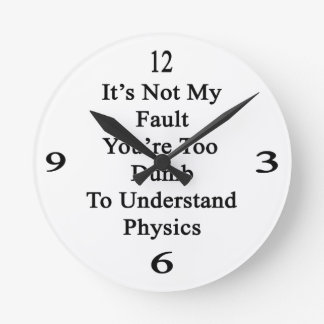 It s Not My Fault You re Too Dumb To Understand Ph Round Clocks