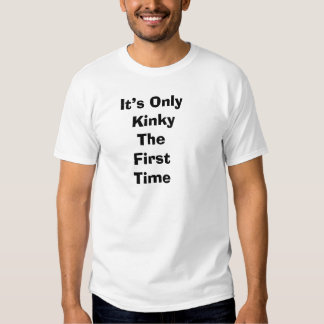 It's Only Kinky The First Time Tshirts