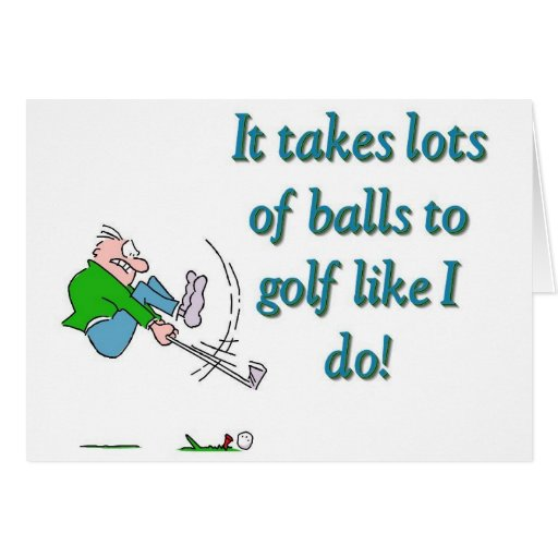 It takes a lot of balls to golf like I do Cards