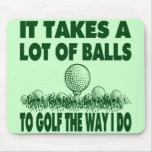 IT TAKES A LOT OF BALLS TO GOLF LIKE I DO MOUSEPAD