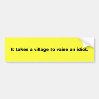 It takes a village to raise an idiot. bumper sticker