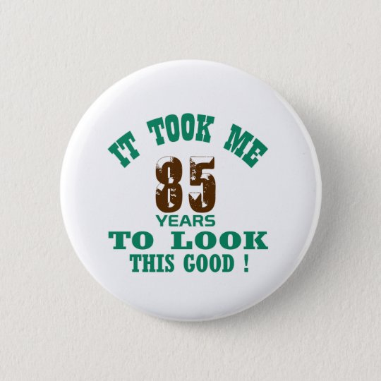 It took me 85 years to look this good ! 6 cm round badge