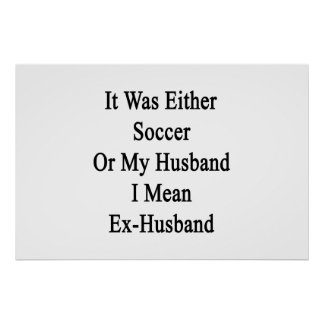 It Was Either Soccer Or My Husband I Mean Ex-Husba Poster