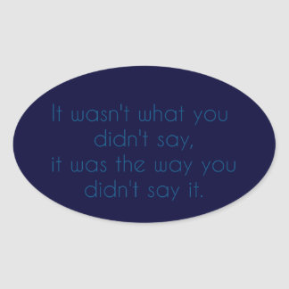 """""""It wasn't what you didn't say..."""" Oval Sticker"""