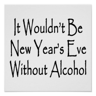 It Wouldn t Be New Year s Eve Without Alcohol Poster