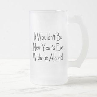 It Wouldn't Be New Year's Eve Without Alcohol Frosted Glass Mug