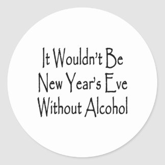 It Wouldn't Be New Year's Eve Without Alcohol Round Sticker
