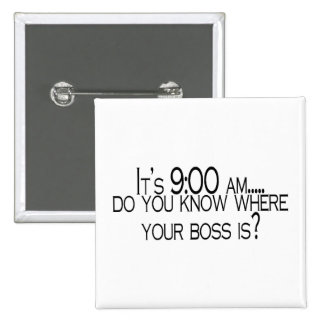 Its 9 AM Do You Know Where Your Boss Is 15 Cm Square Badge