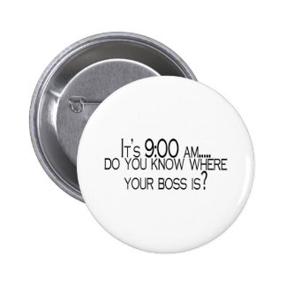 Its 9 AM Do You Know Where Your Boss Is 6 Cm Round Badge