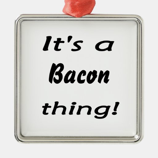 It's a bacon thing! ornaments