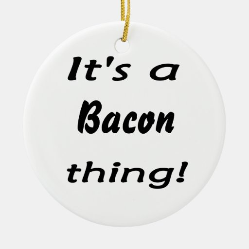 It's a bacon thing! christmas ornaments
