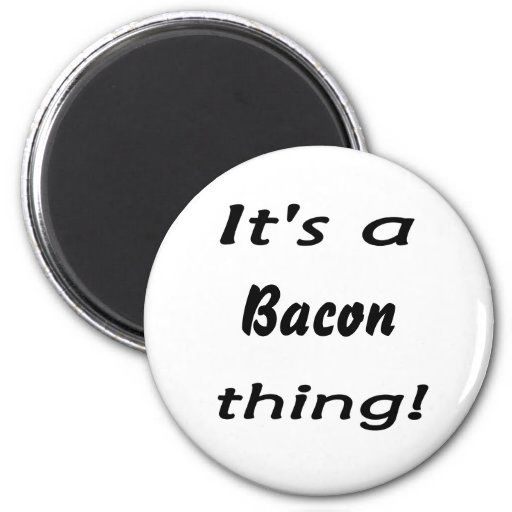 It's a bacon thing! magnet