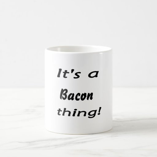 It's a bacon thing! coffee mugs