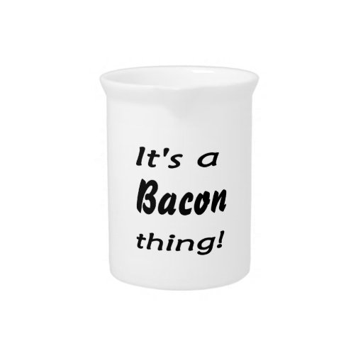 It's a bacon thing! drink pitchers