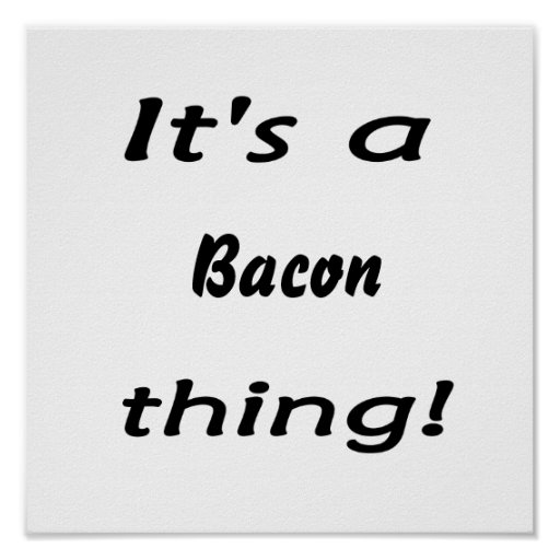 It's a bacon thing! print