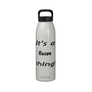 It's a bacon thing! water bottles