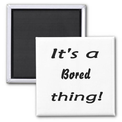 It's a bored thing! fridge magnet