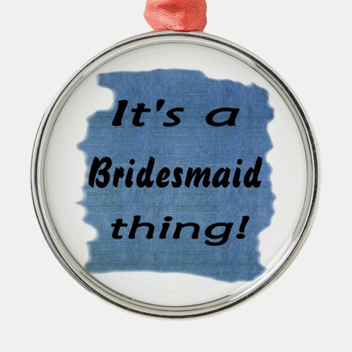 It's a bridesmaid thing! ornament