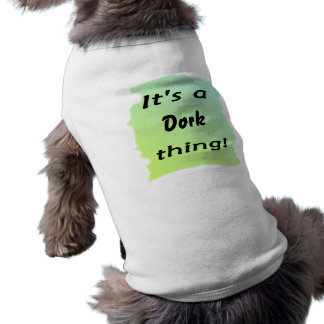 It's a dork thing! doggie t-shirt