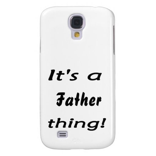 It's a father thing! samsung galaxy s4 cases