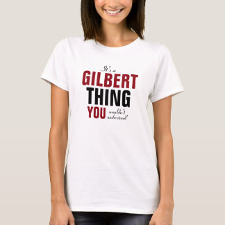 It's a Gilbert thing you wouldn't understand T-Shirt
