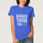 It's a Ginger thing you wouldn't understand Shirts